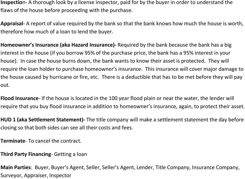 Homeowner s Insurance (aka Hazard Insurance)- Required by the bank because the bank has a big interest in the house (if you borrow 95% of the purchase price, the bank has a 95% interest in your