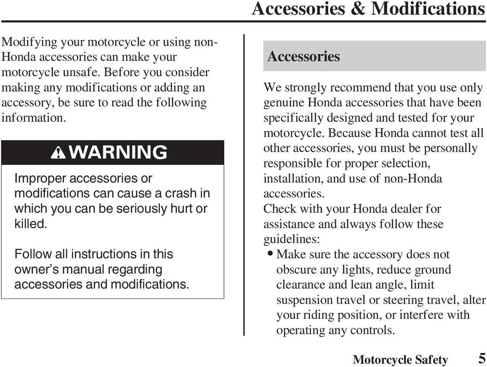 Improper accessories or modifications can cause a crash in which you can be seriously hurt or killed. Follow all instructions in this owner s manual regarding accessories and modifications.