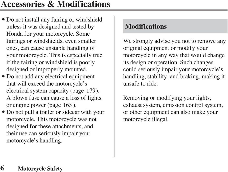Do not add any electrical equipment that will exceed the motorcycle s electrical system capacity (page 179). A blown fuse can cause a loss of lights or engine power (page 163 ).