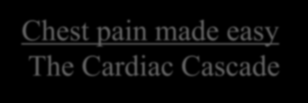 Chest pain made easy The Cardiac Cascade 1 - Cardiac or Non-Cardiac 2 - Non-cardiac Reassure 3 Stable or Unstable 4 Unstable admit 5 Stable Cardiac Diagnosis (Known) - Treat and/or refer 6 Stable