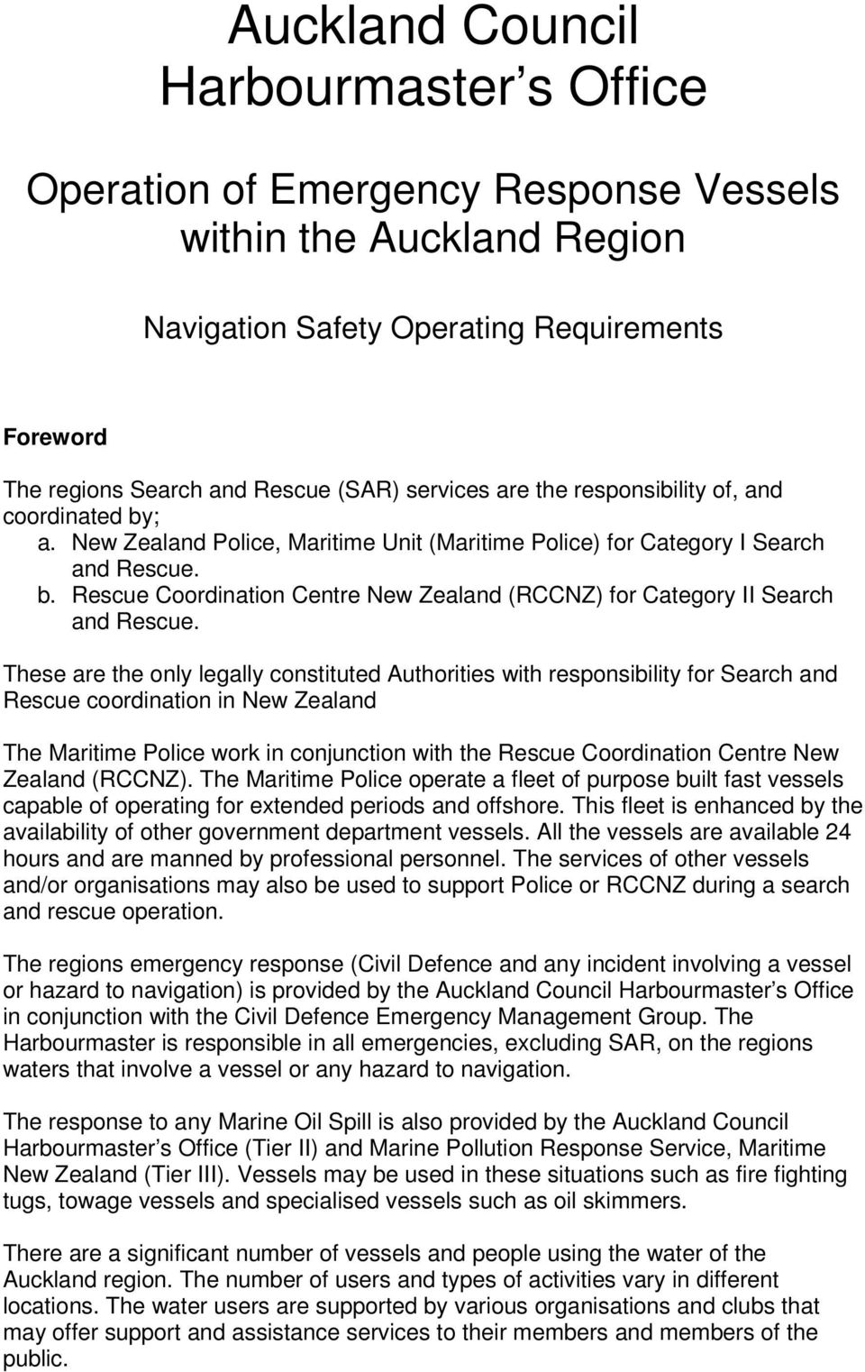 These are the only legally constituted Authorities with responsibility for Search and Rescue coordination in New Zealand The Maritime Police work in conjunction with the Rescue Coordination Centre
