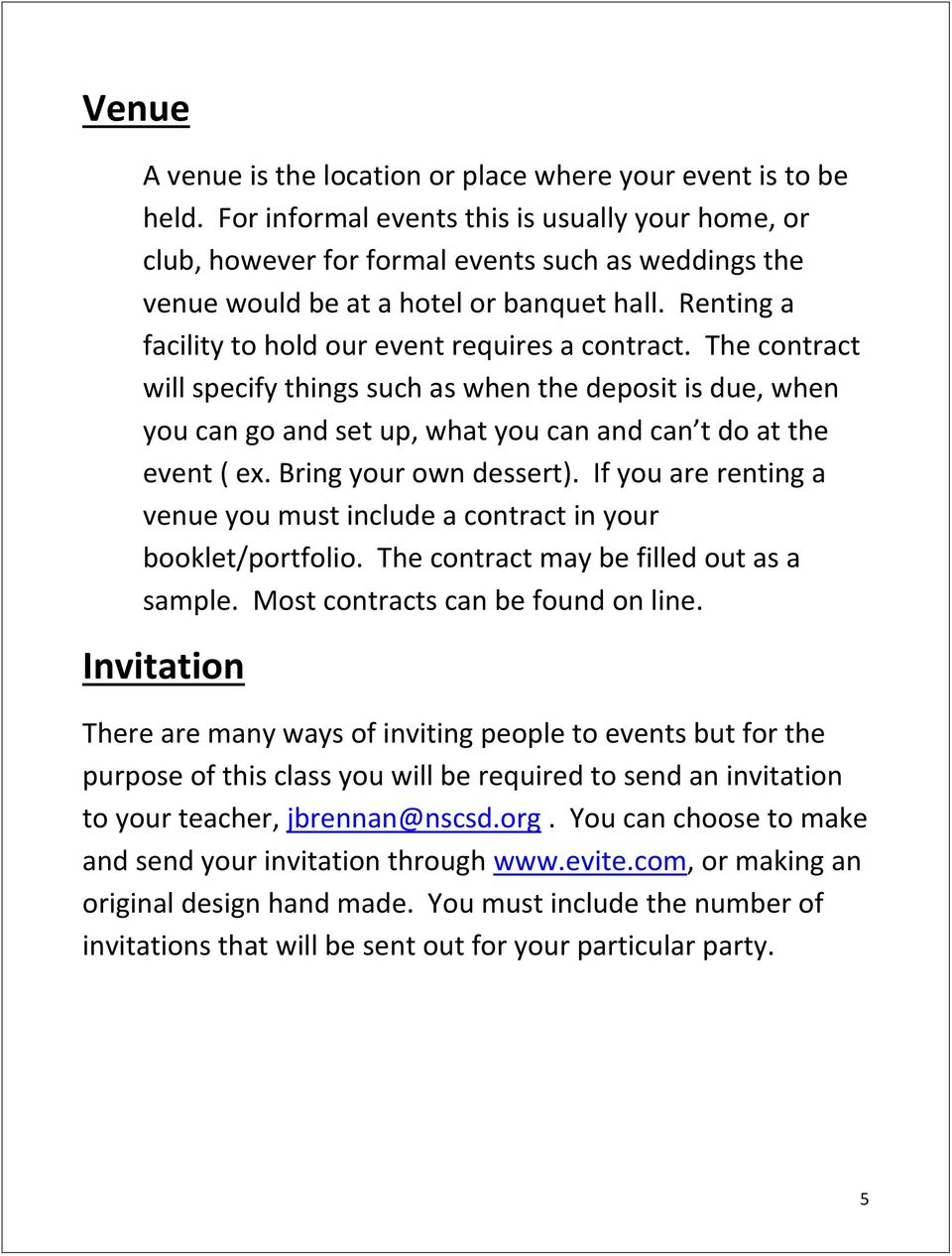 Renting a facility to hold our event requires a contract. The contract will specify things such as when the deposit is due, when you can go and set up, what you can and can t do at the event ( ex.