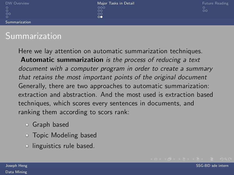 most important points of the original document Generally, there are two approaches to automatic summarization: extraction and abstraction.