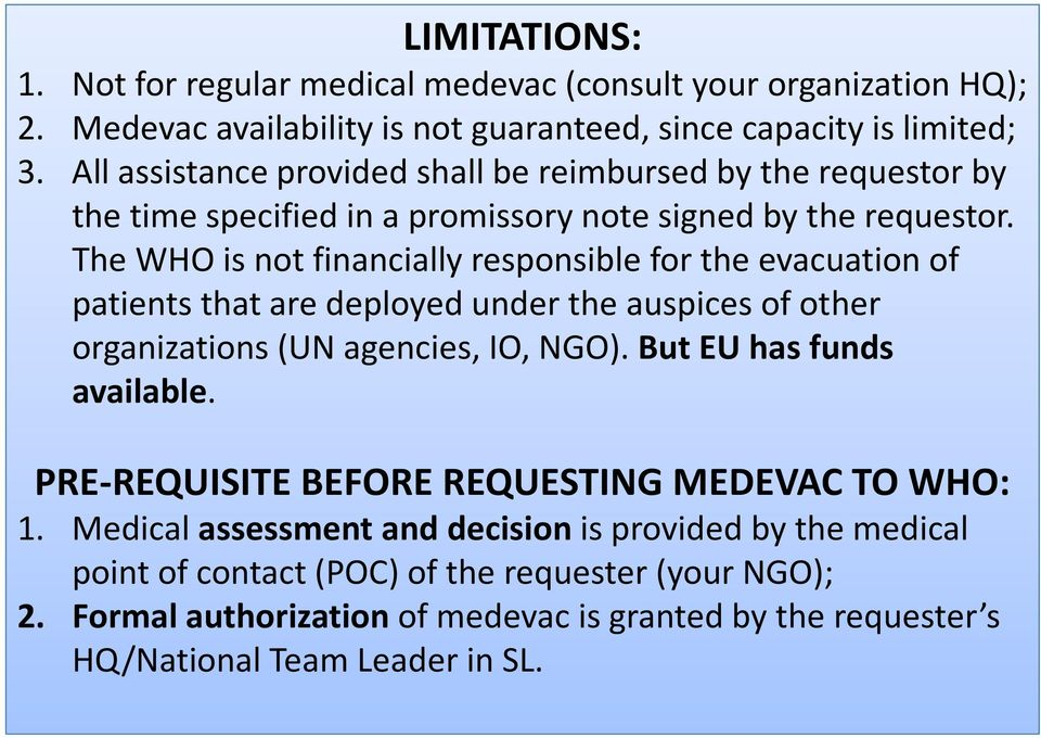 The WHO is not financially responsible for the evacuation of patients that are deployed under the auspices of other organizations (UN agencies, IO, NGO). But EU has funds available.