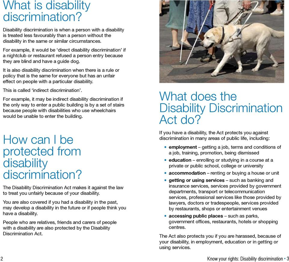 It is also disability discrimination when there is a rule or policy that is the same for everyone but has an unfair effect on people with a particular disability.