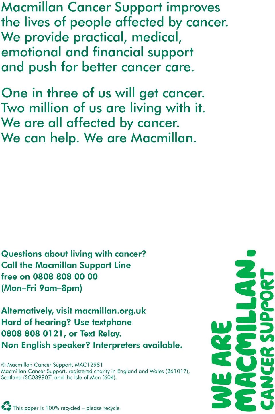 Call the Macmillan Support Line free on 0808 808 00 00 (Mon Fri 9am 8pm) Alternatively, visit macmillan.org.uk Hard of hearing? Use textphone 0808 808 0121, or Text Relay.