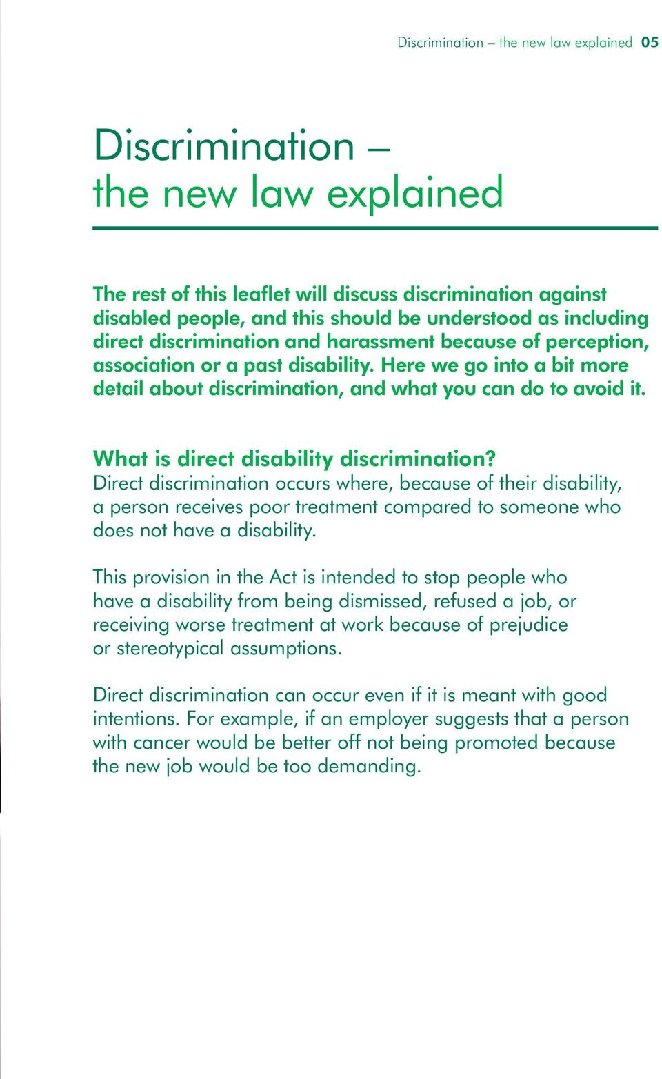 What is direct disability discrimination? Direct discrimination occurs where, because of their disability, a person receives poor treatment compared to someone who does not have a disability.