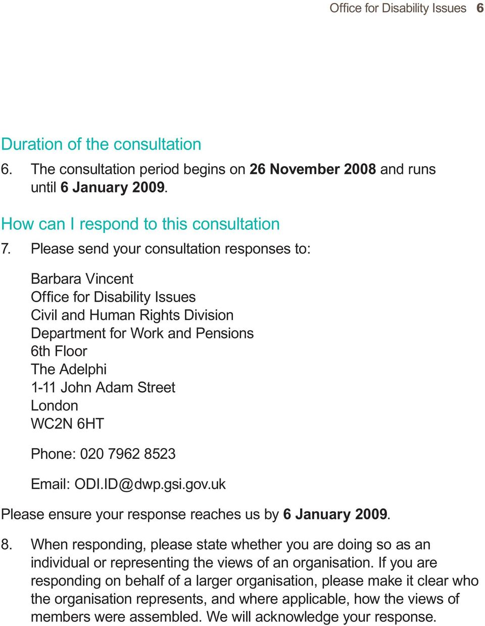 London WC2N 6HT Phone: 020 7962 8523 Email: ODI.ID@dwp.gsi.gov.uk Please ensure your response reaches us by 6 January 2009. 8. When responding, please state whether you are doing so as an individual or representing the views of an organisation.