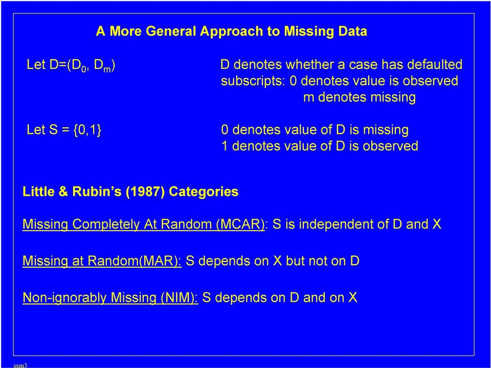 is observed Little & Rubin s (1987) Categories Missing Completely At Random (MCAR): S is independent of D and