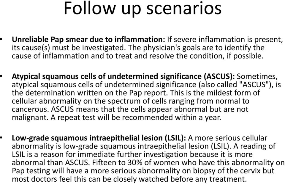 "Atypical squamous cells of undetermined significance (ASCUS): Sometimes, atypical squamous cells of undetermined significance (also called ""ASCUS""), is the determination written on the Pap report."