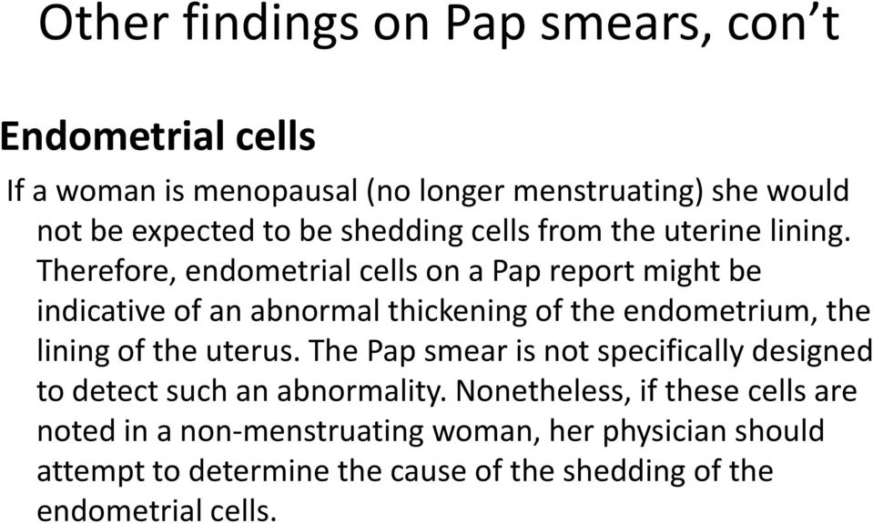 Therefore, endometrial cells on a Pap report might be indicative of an abnormal thickening of the endometrium, the lining of the uterus.