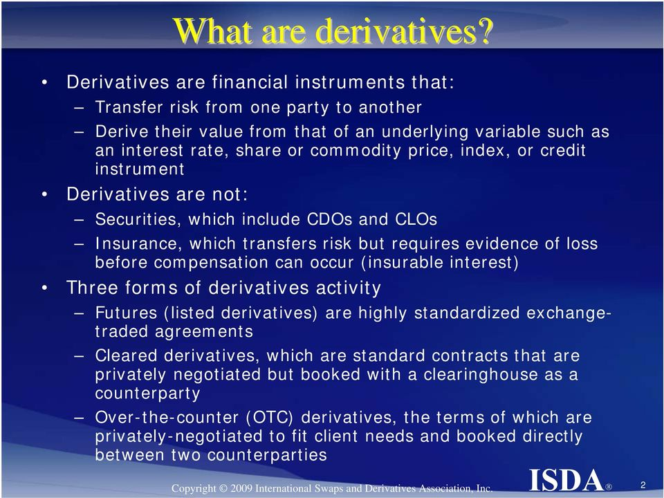 or credit instrument Derivatives are not: Securities, which include CDOs and CLOs Insurance, which transfers risk but requires evidence of loss before compensation can occur (insurable interest)
