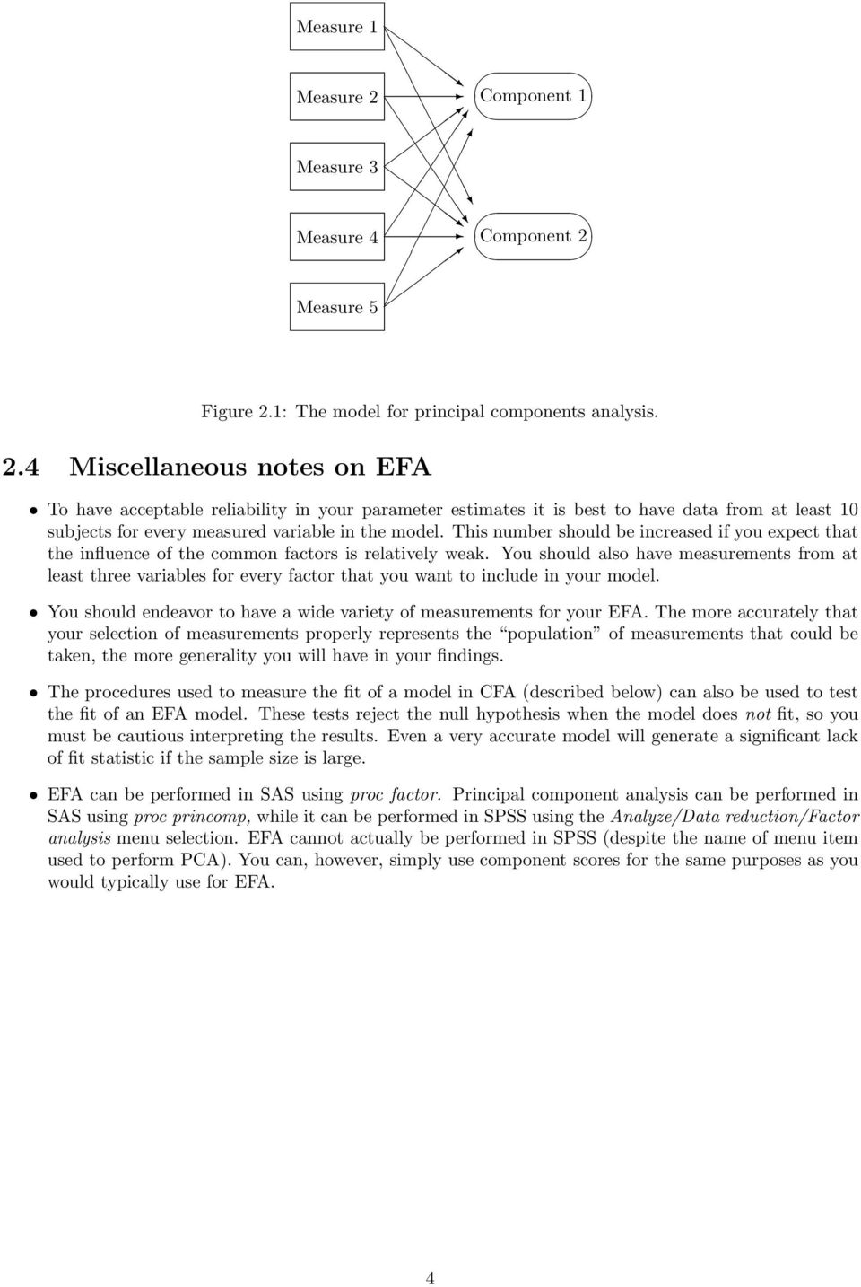 Measure 5 Figure 2.1: The model for principal components analysis. 2.4 Miscellaneous notes on EFA To have acceptable reliability in your parameter estimates it is best to have data from at least 10 subjects for every measured variable in the model.
