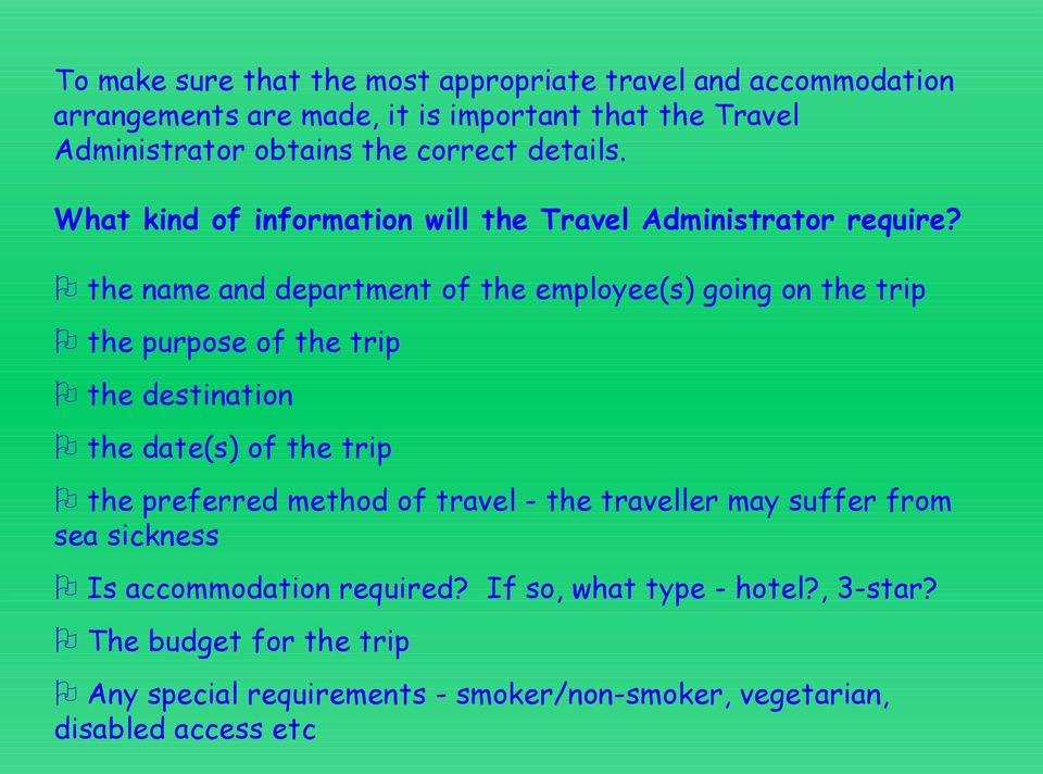the name and department of the employee(s) going on the trip the purpose of the trip the destination the date(s) of the trip the preferred method