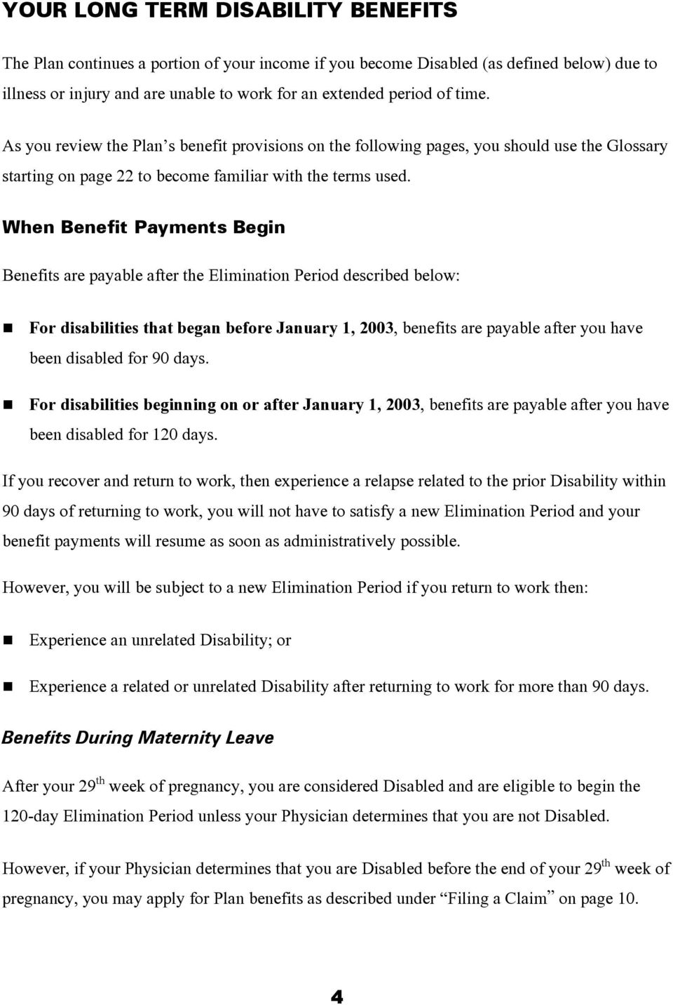 When Benefit Payments Begin Benefits are payable after the Elimination Period described below: For disabilities that began before January 1, 2003, benefits are payable after you have been disabled