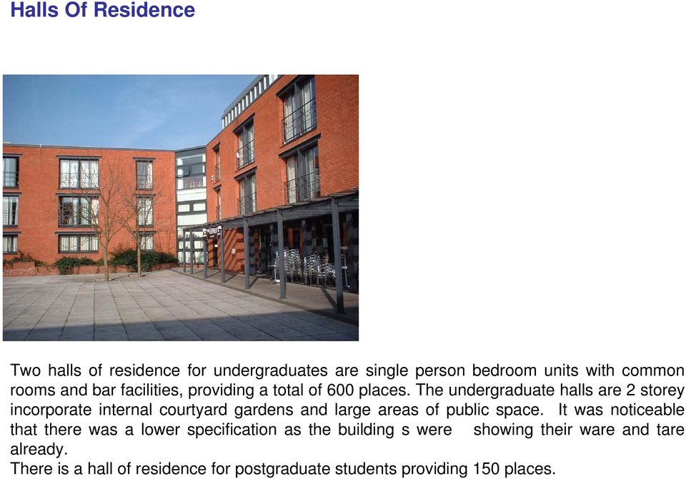 The undergraduate halls are 2 storey incorporate internal courtyard gardens and large areas of public space.