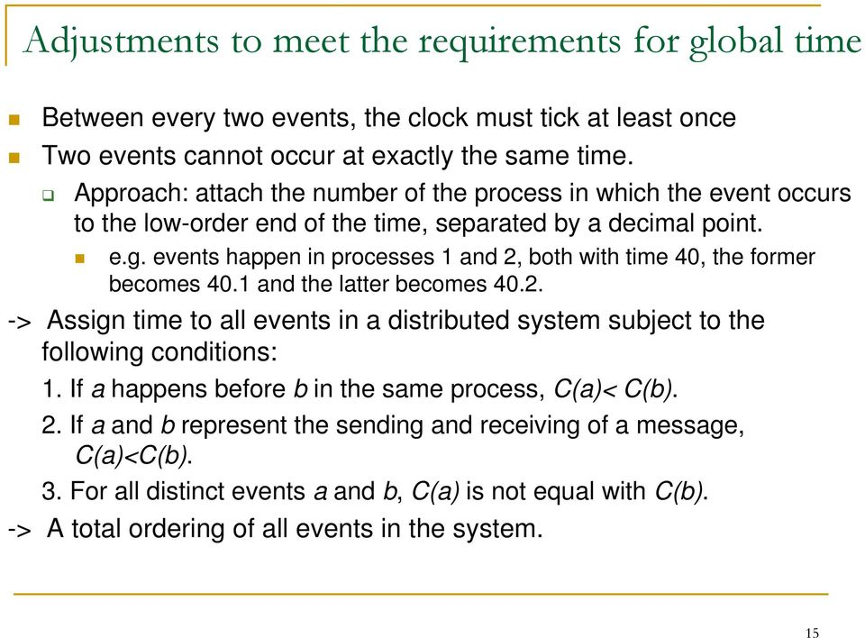 events happen in processes 1 and 2, both with time 40, the former becomes 40.1 and the latter becomes 40.2. -> Assign time to all events in a distributed system subject to the following conditions: 1.