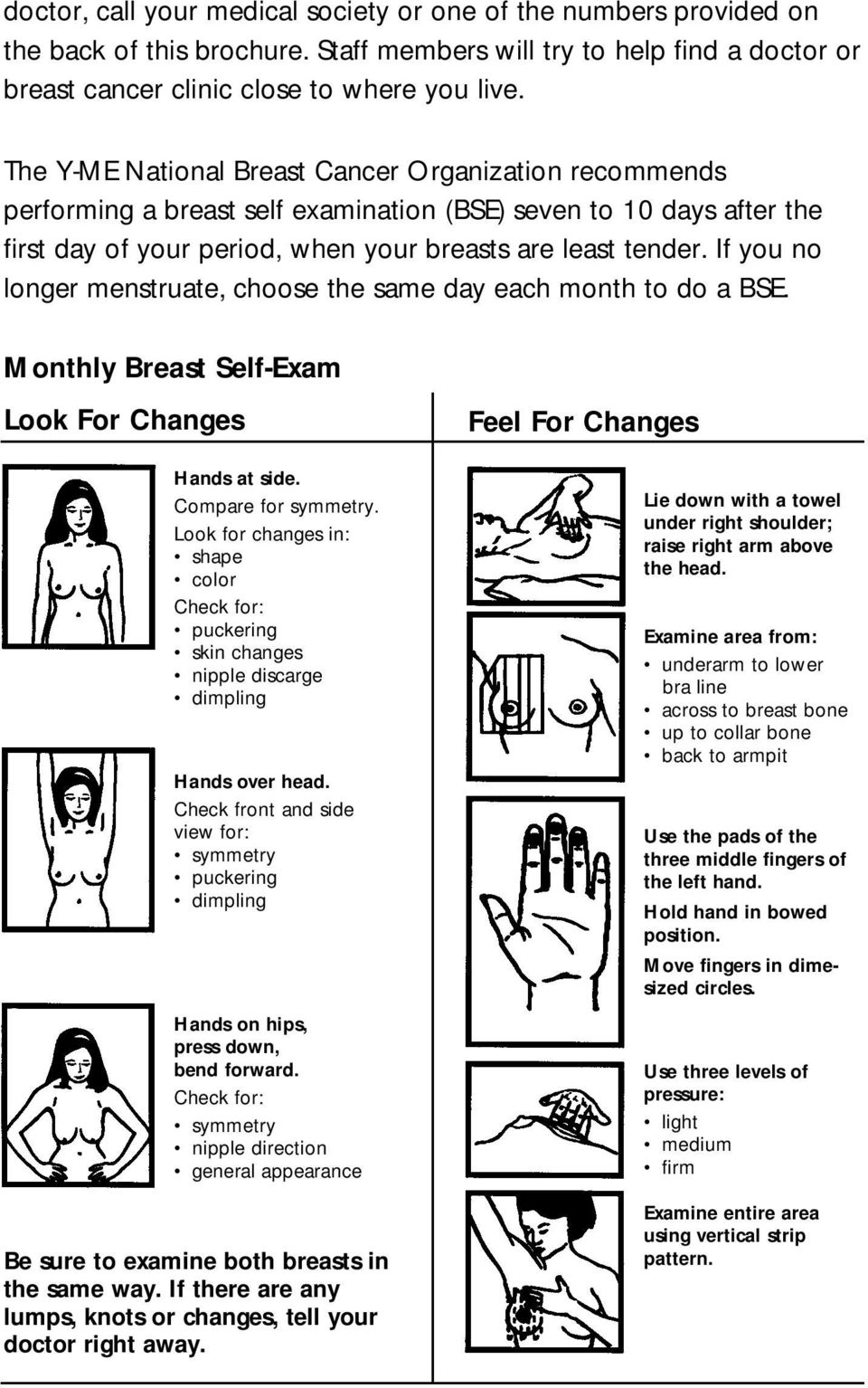 If you no longer menstruate, choose the same day each month to do a BSE. Monthly Breast Self-Exam Look For Changes Hands at side. Compare for symmetry.