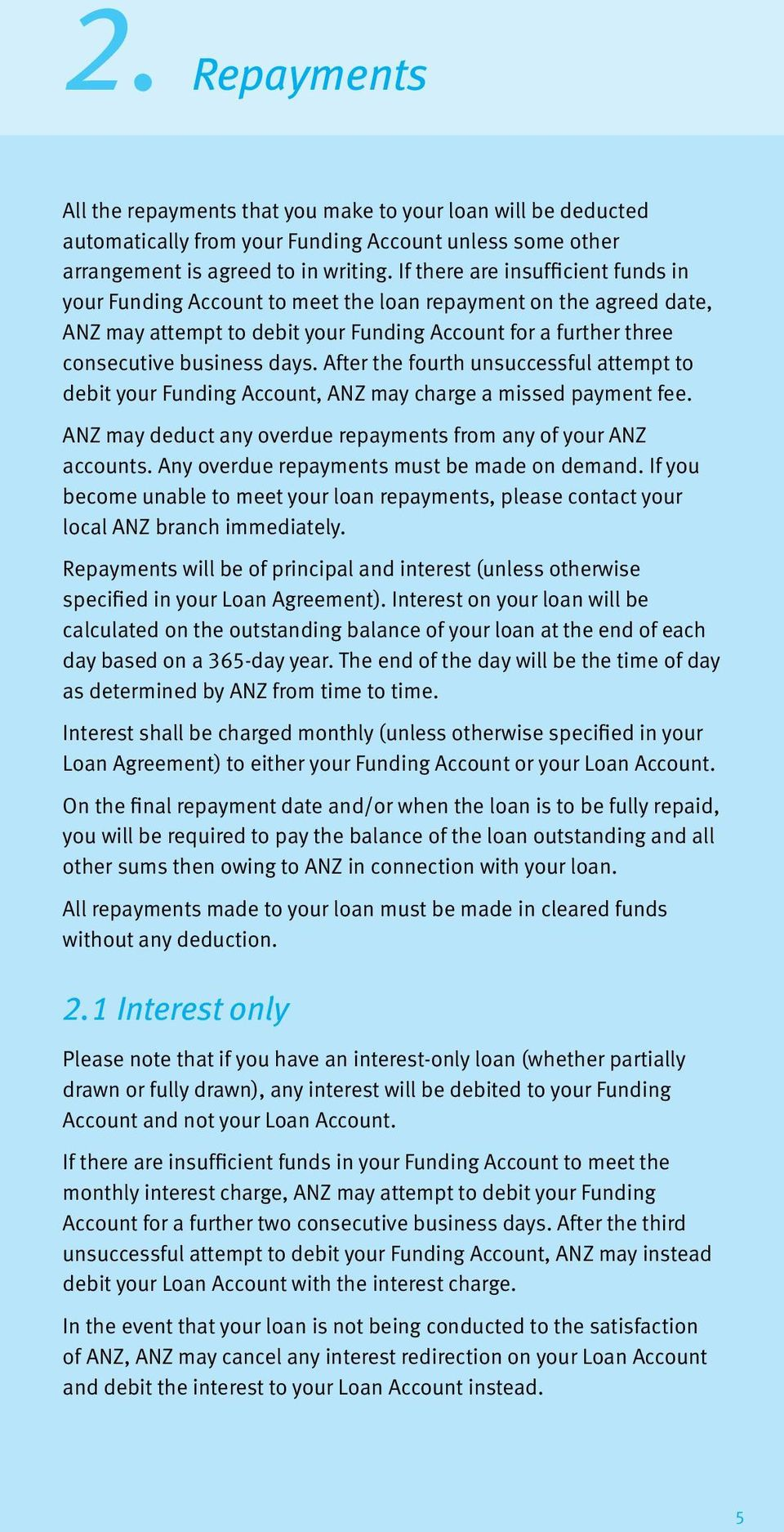 After the fourth unsuccessful attempt to debit your Funding Account, ANZ may charge a missed payment fee. ANZ may deduct any overdue repayments from any of your ANZ accounts.