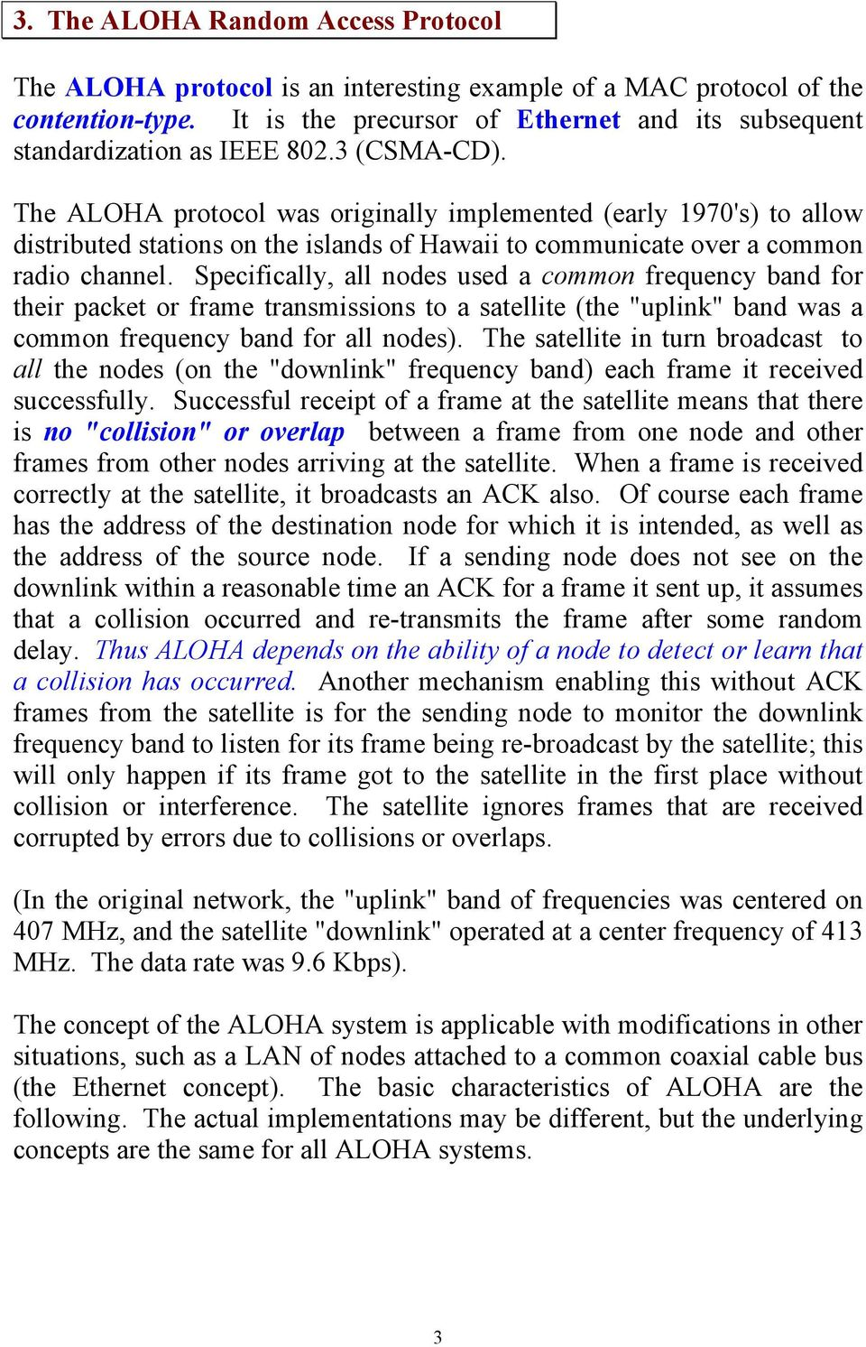 The ALOHA protocol was originally implemented (early 1970's) to allow distributed stations on the islands of Hawaii to communicate over a common radio channel.