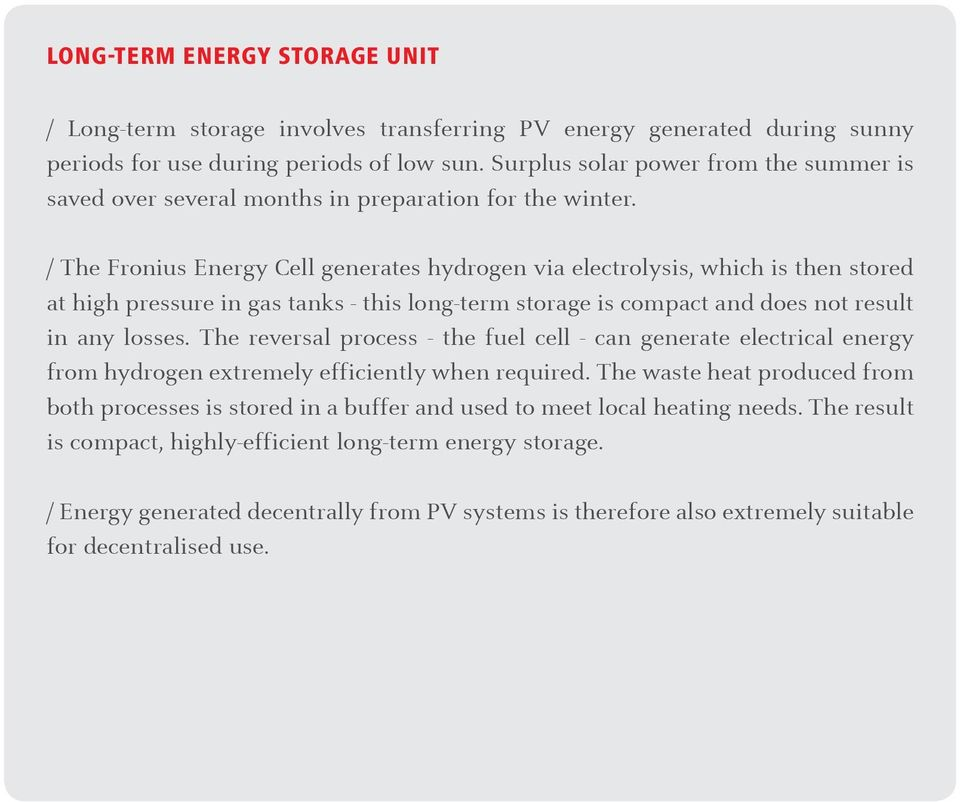 /The Fronius Energy C ell generates hydrogen via electrolysis,which isthen stored at high pressure in gas tanks -this long-term storage is compact and does not result in any losses.