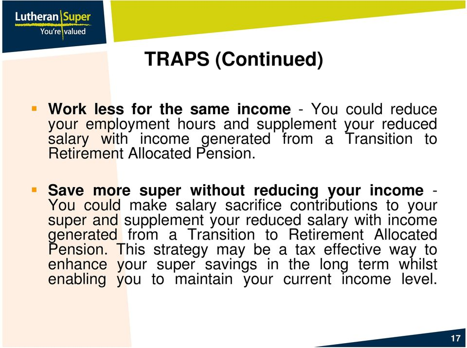 Save more super without reducing your income - You could make salary sacrifice contributions to your super and supplement your reduced