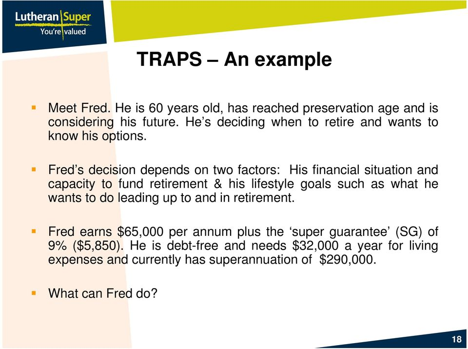 Fred s decision depends on two factors: His financial situation and capacity to fund retirement & his lifestyle goals such as what he