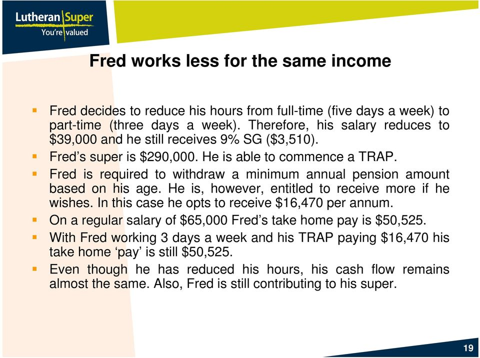 Fred is required to withdraw a minimum annual pension amount based on his age. He is, however, entitled to receive more if he wishes. In this case he opts to receive $16,47 per annum.