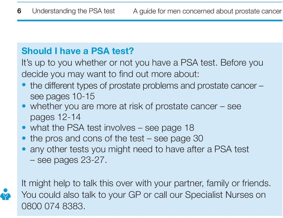 of prostate cancer see pages 12-14 what the PSA test involves see page 18 the pros and cons of the test see page 30 any other tests you might need to have after a