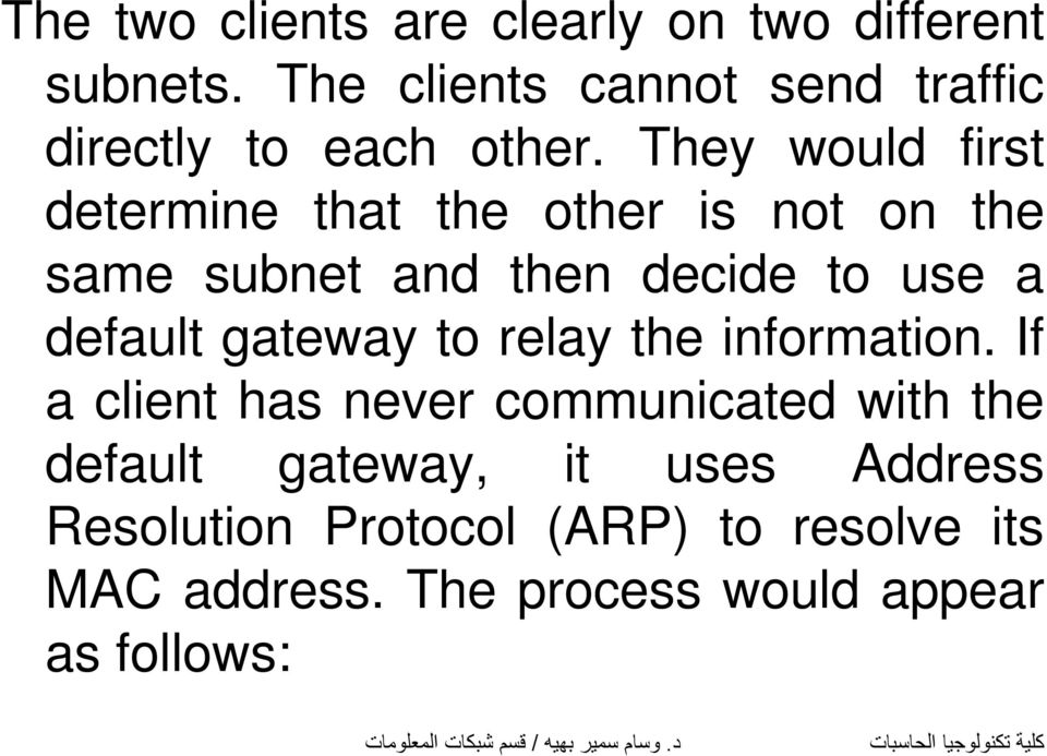 They would first determine that the other is not on the same subnet and then decide to use a default