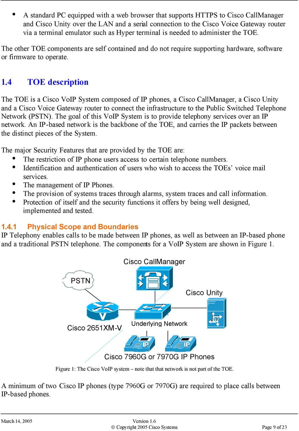 4 TOE description The TOE is a Cisco VoIP System composed of IP phones, a Cisco CallManager, a Cisco Unity and a Cisco Voice Gateway router to connect the infrastructure to the Public Switched