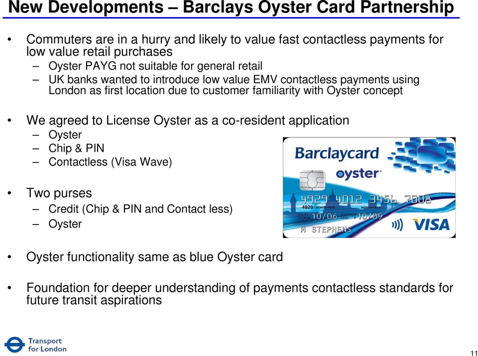 with Oyster concept We agreed to License Oyster as a co-resident application Oyster Chip & PIN Contactless (Visa Wave) Two purses Credit (Chip & PIN and Contact
