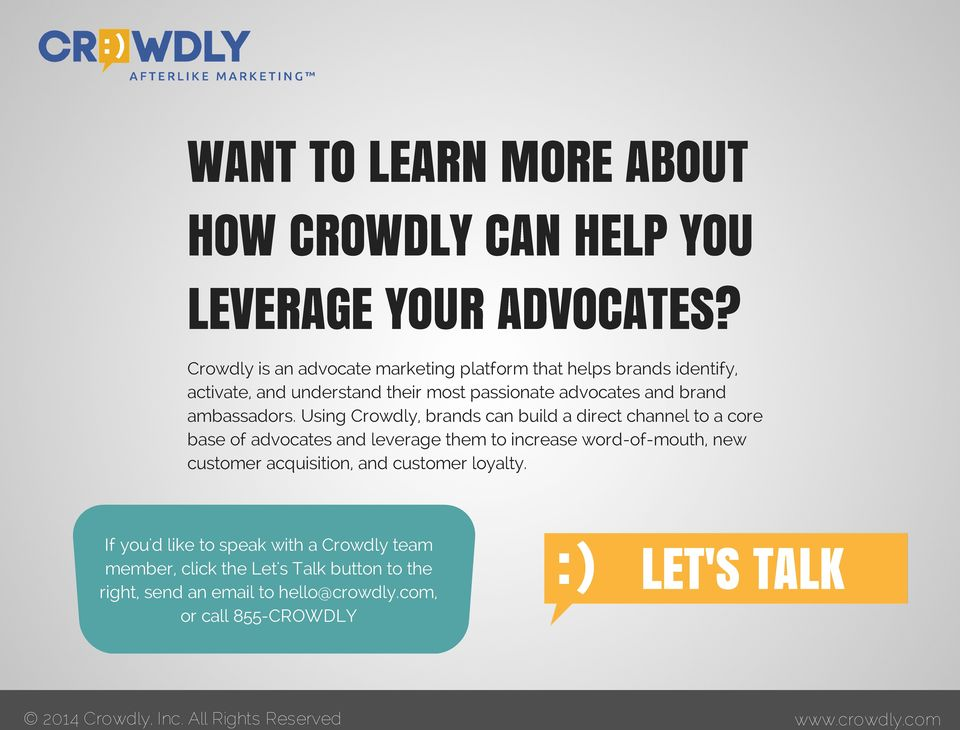 Using Crowdly, brands can build a direct channel to a core base of advocates and leverage them to increase word-of-mouth, new customer acquisition, and