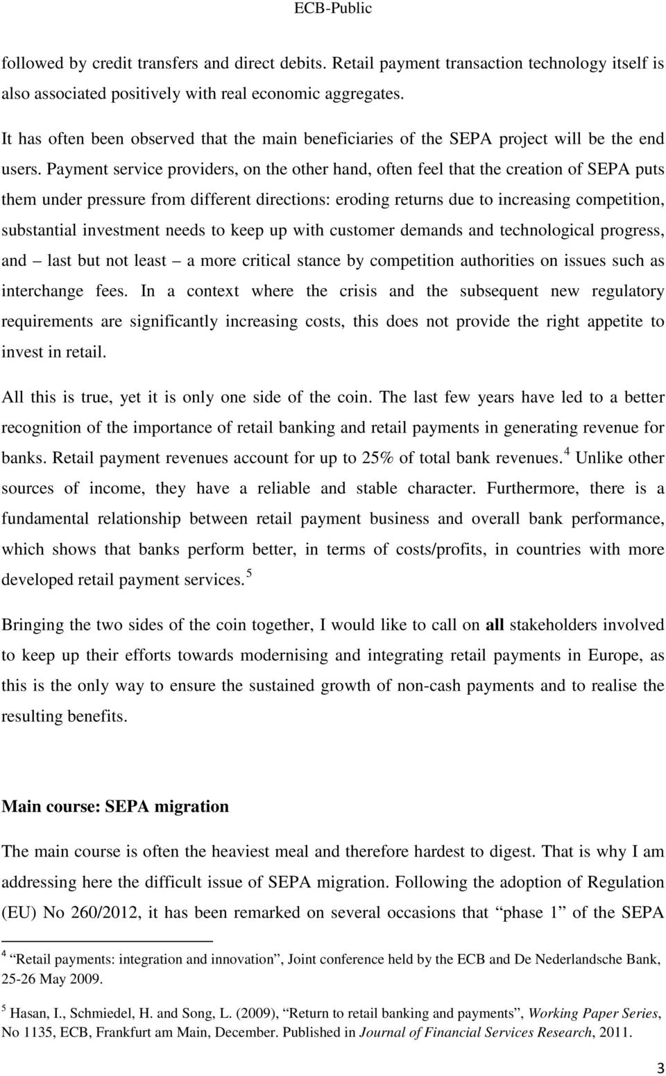 Payment service providers, on the other hand, often feel that the creation of SEPA puts them under pressure from different directions: eroding returns due to increasing competition, substantial