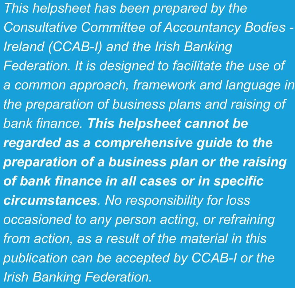 This helpsheet cannot be regarded as a comprehensive guide to the preparation of a business plan or the raising of bank finance in all cases or in specific