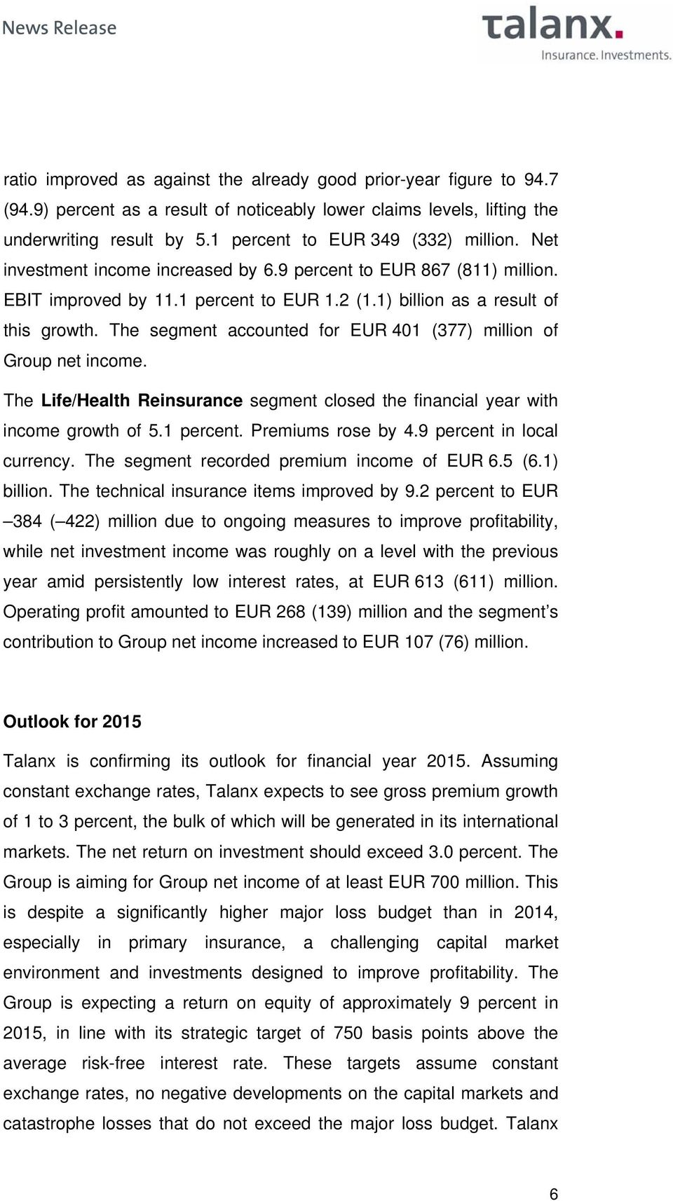 The segment accounted for EUR 401 (377) million of Group net income. The Life/Health Reinsurance segment closed the financial year with income growth of 5.1 percent. Premiums rose by 4.