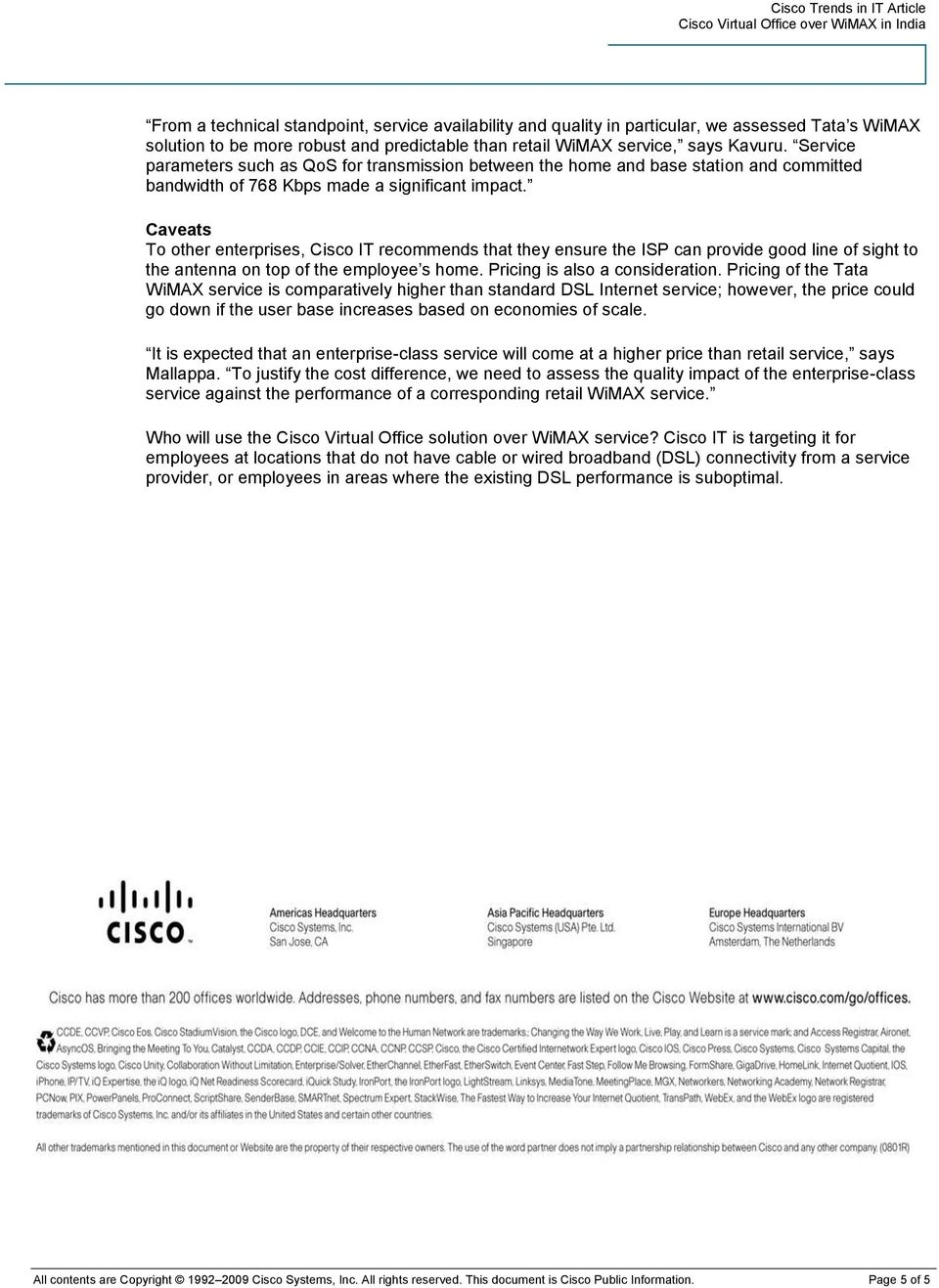 Caveats To other enterprises, Cisco IT recommends that they ensure the ISP can provide good line of sight to the antenna on top of the employee s home. Pricing is also a consideration.