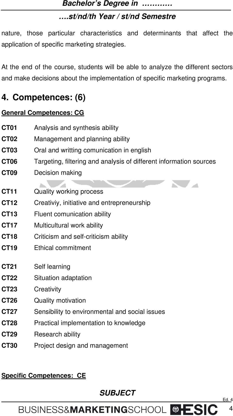 Competences: (6) General Competences: CG CT01 CT02 CT03 CT06 CT09 Analysis and synthesis ability Management and planning ability Oral and writting comunication in english Targeting, filtering and