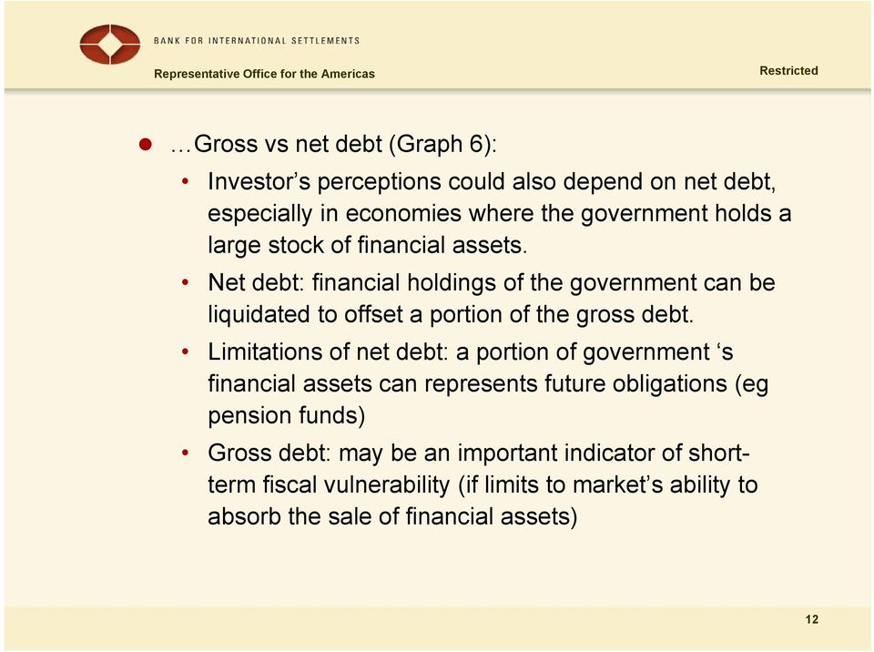 Limitations of net debt: a portion of government s financial assets can represents future obligations (eg pension funds) Gross debt: