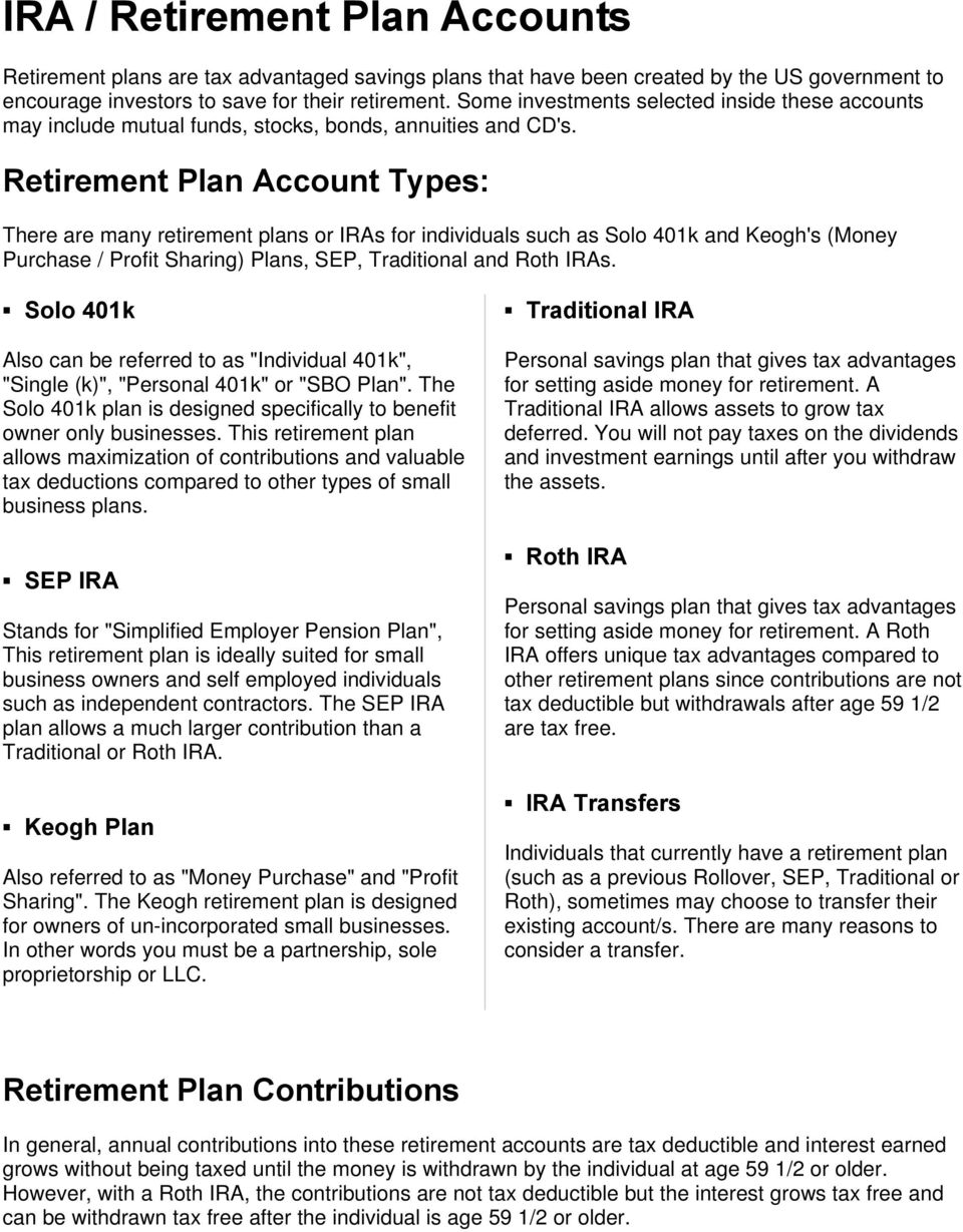 Retirement Plan Account Types: There are many retirement plans or IRAs for individuals such as Solo 401k and Keogh's (Money Purchase / Profit Sharing) Plans, SEP, Traditional and Roth IRAs.