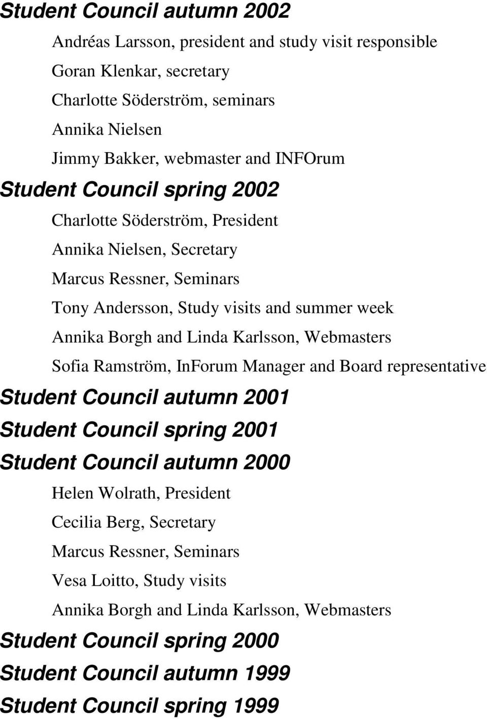 Linda Karlsson, Webmasters Sofia Ramström, InForum Manager and Board representative Student autumn 2001 Student spring 2001 Student autumn 2000 Helen Wolrath, President