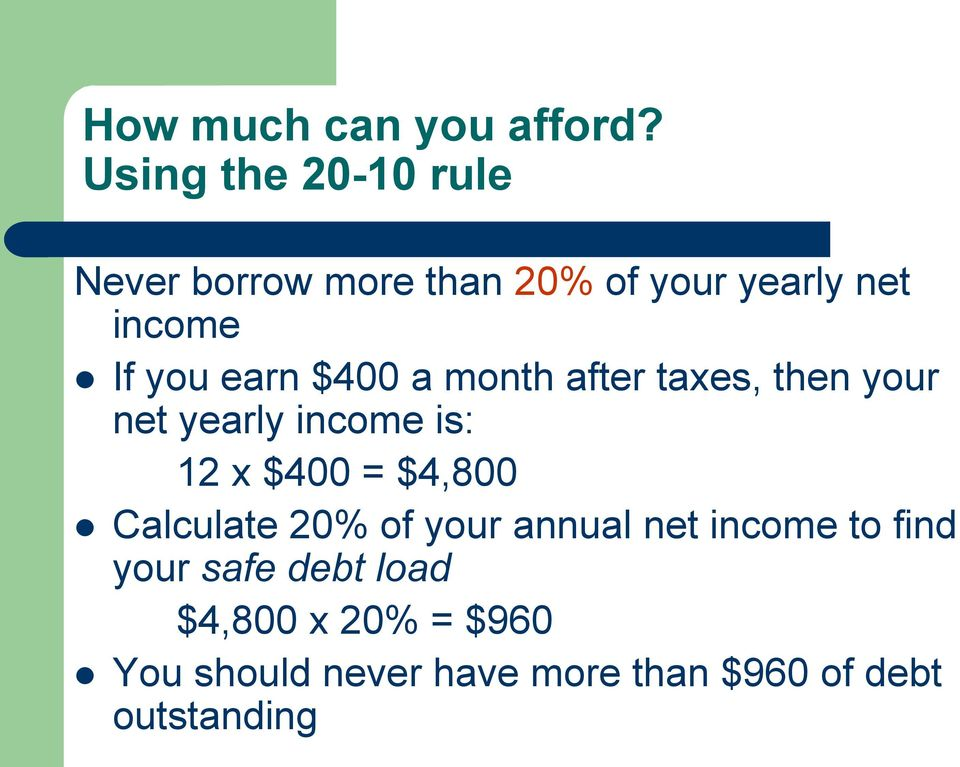 earn $400 a month after taxes, then your net yearly income is: 12 x $400 = $4,800