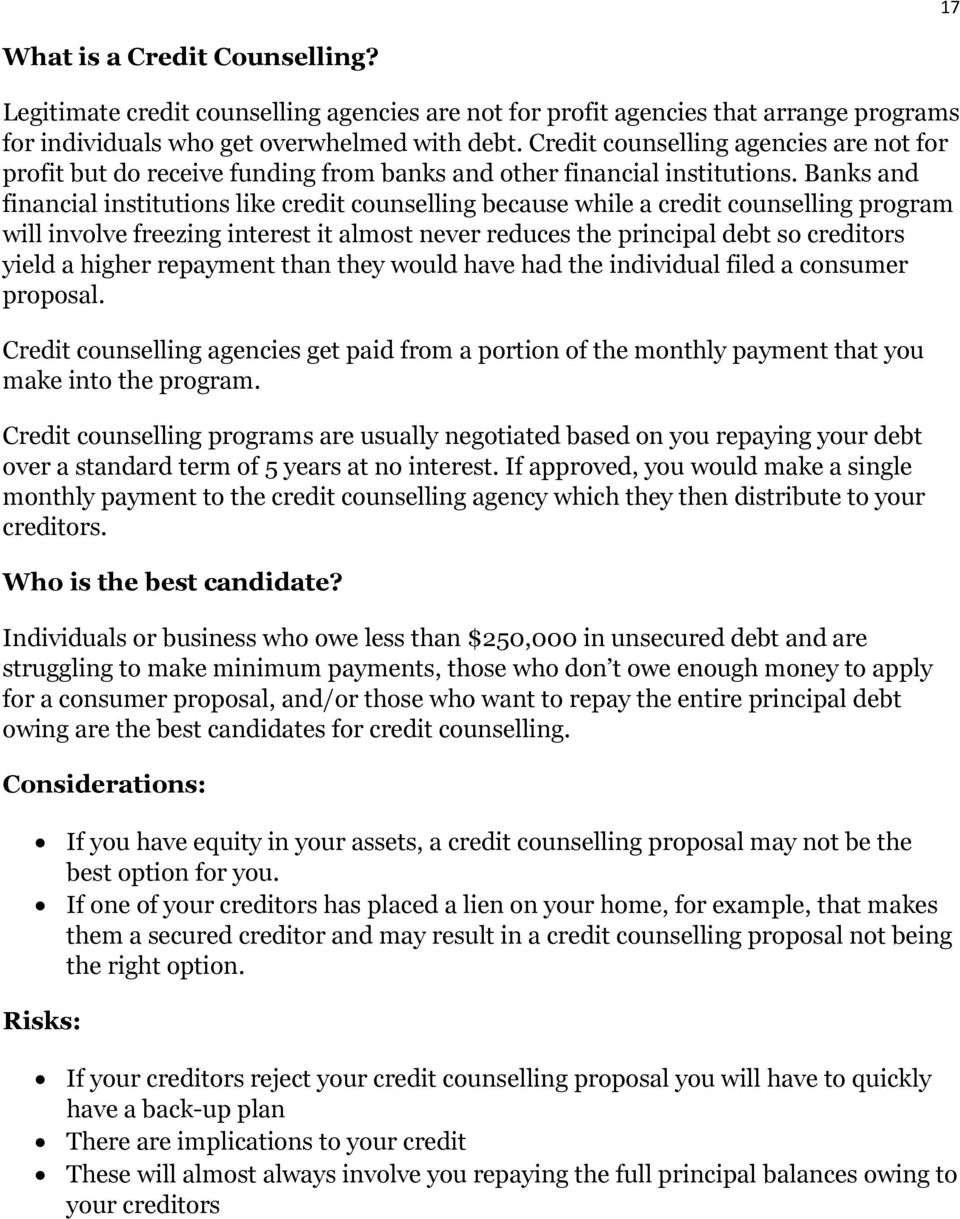 Banks and financial institutions like credit counselling because while a credit counselling program will involve freezing interest it almost never reduces the principal debt so creditors yield a