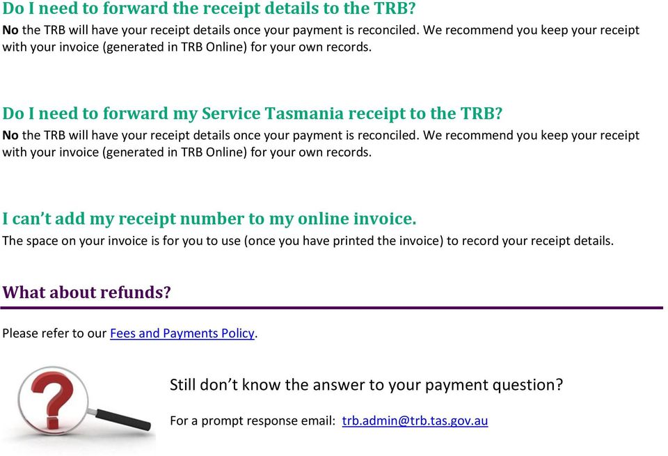 No the TRB will have your receipt details once your payment is reconciled. We recommend you keep your receipt with your invoice (generated in TRB Online) for your own records.