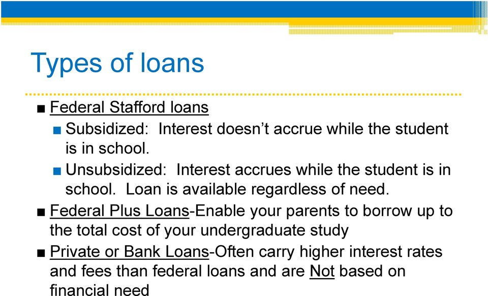 Federal Plus Loans-Enable your parents to borrow up to the total cost of your undergraduate study Private
