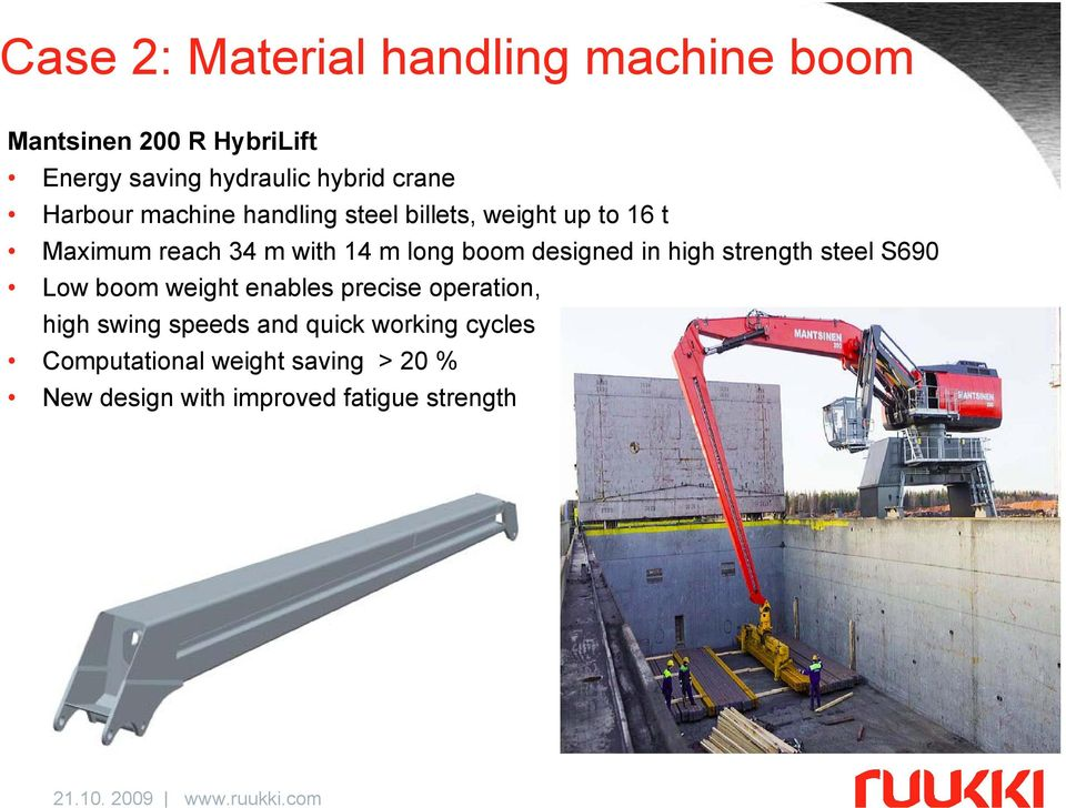boom designed in high strength steel S690 Low boom weight enables precise operation, high swing
