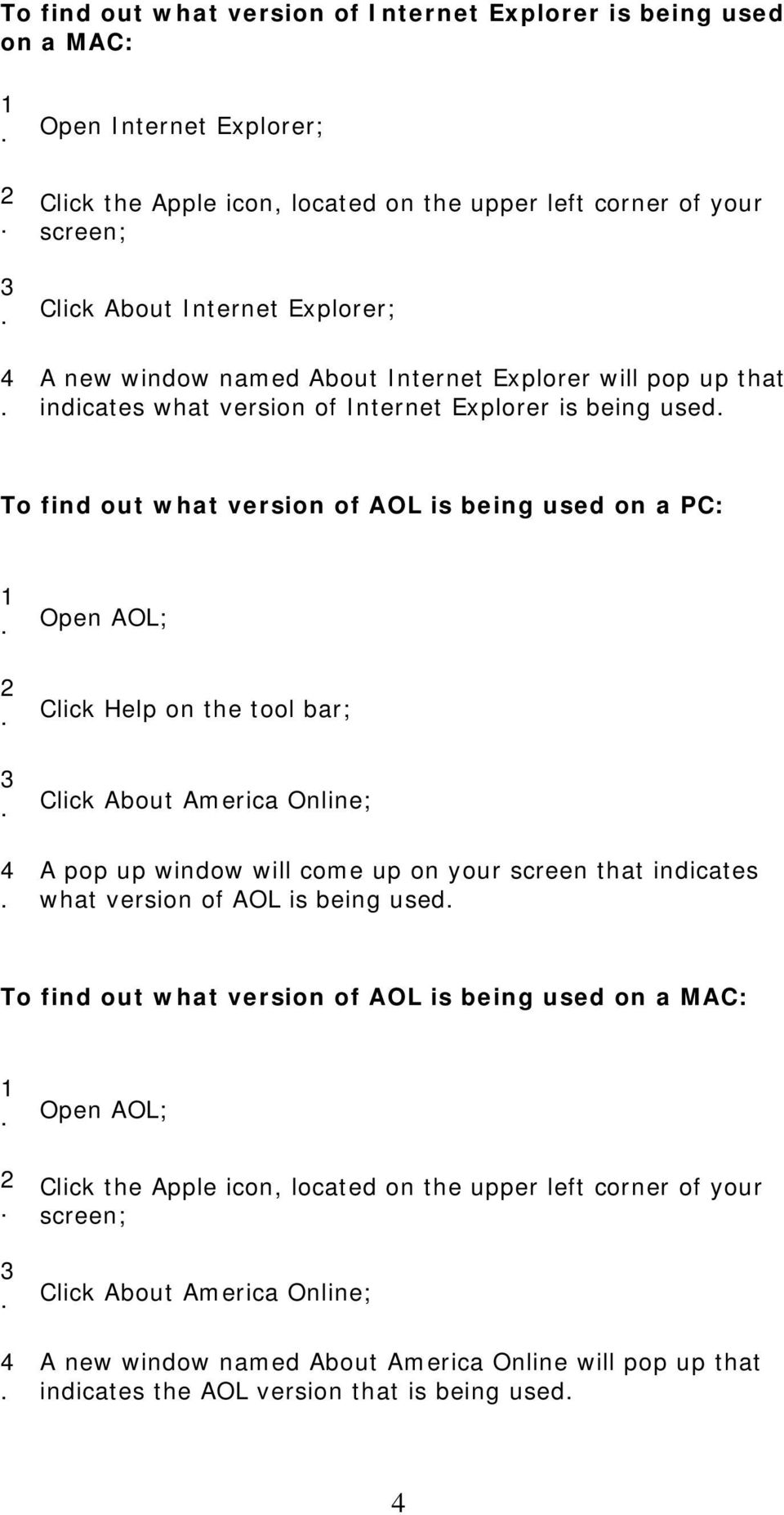 tool bar; Click About America Online; A pop up window will come up on your screen that indicates what version of AOL is being used To find out what version of AOL is being used on a MAC: Open AOL;