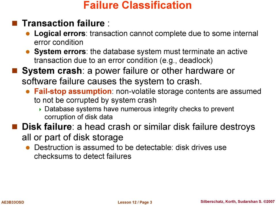 Fail-stop assumption: non-volatile storage contents are assumed to not be corrupted by system crash Database systems have numerous integrity checks to prevent corruption of disk