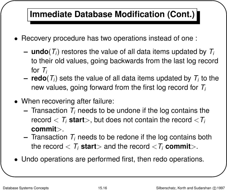 i redo(t i ) sets the value of all data items updated by T i to the new values, going forward from the first log record for T i When recovering after failure: Transaction T i needs to be
