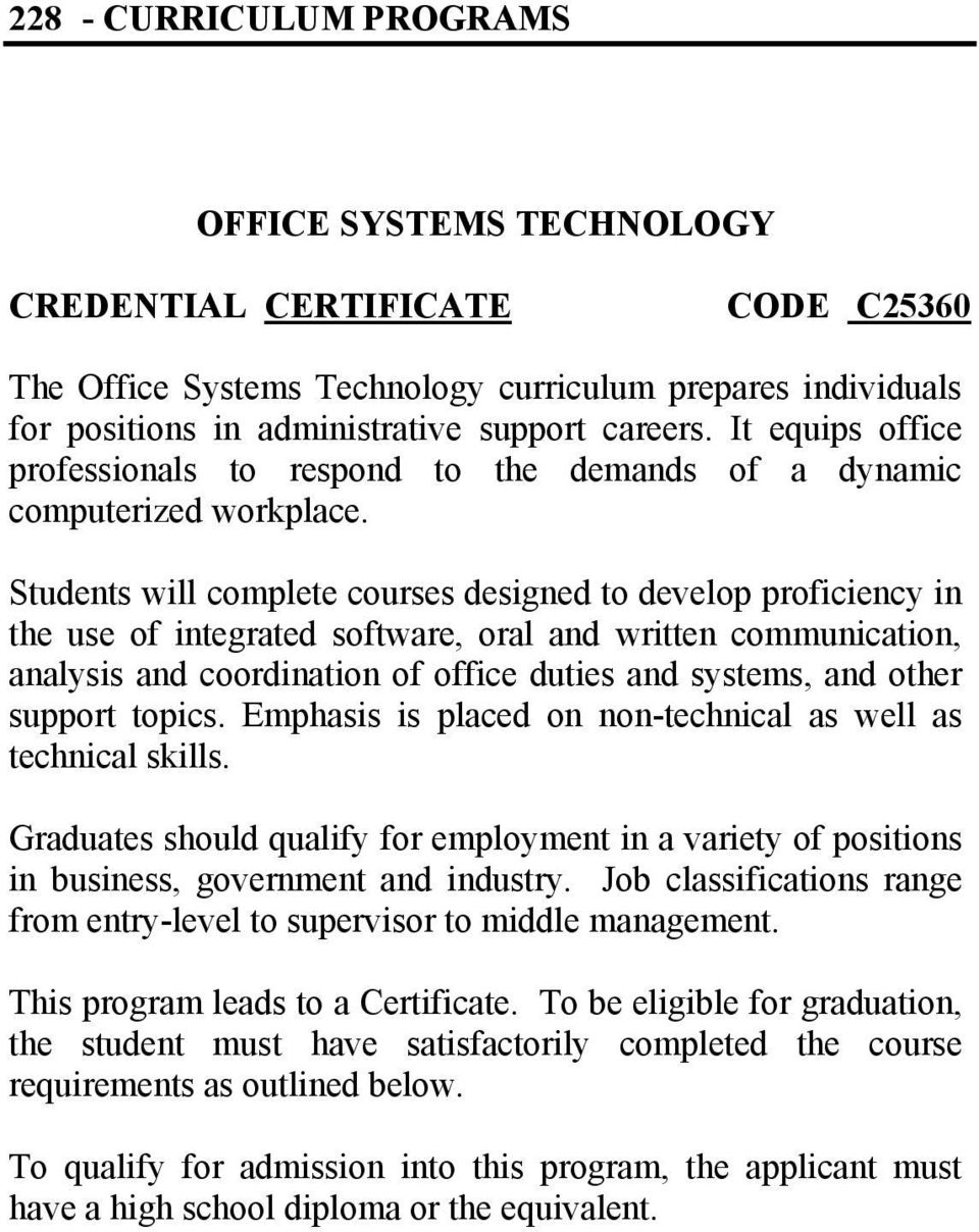 Students will complete courses designed to develop proficiency in the use of integrated software, oral and written communication, analysis and coordination of office duties and systems, and other